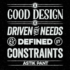A good design is driven by needs and defined by constraints. ~Astik Pant